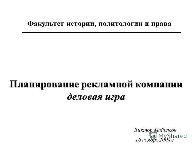 Планирование рекламной компании деловая игра Факультет истории, политологии и права Виктор Майклсон 16 ноября 2004 г.