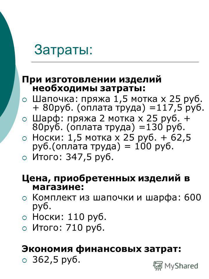 Затраты: При изготовлении изделий необходимы затраты: Шапочка: пряжа 1,5 мотках 25 руб. + 80 руб. (оплата труда) =117,5 руб. Шарф: пряжа 2 мотка х 25 руб. + 80 руб. (оплата труда) =130 руб. Носки: 1,5 мотка х 25 руб. + 62,5 руб.(оплата труда) = 100 р