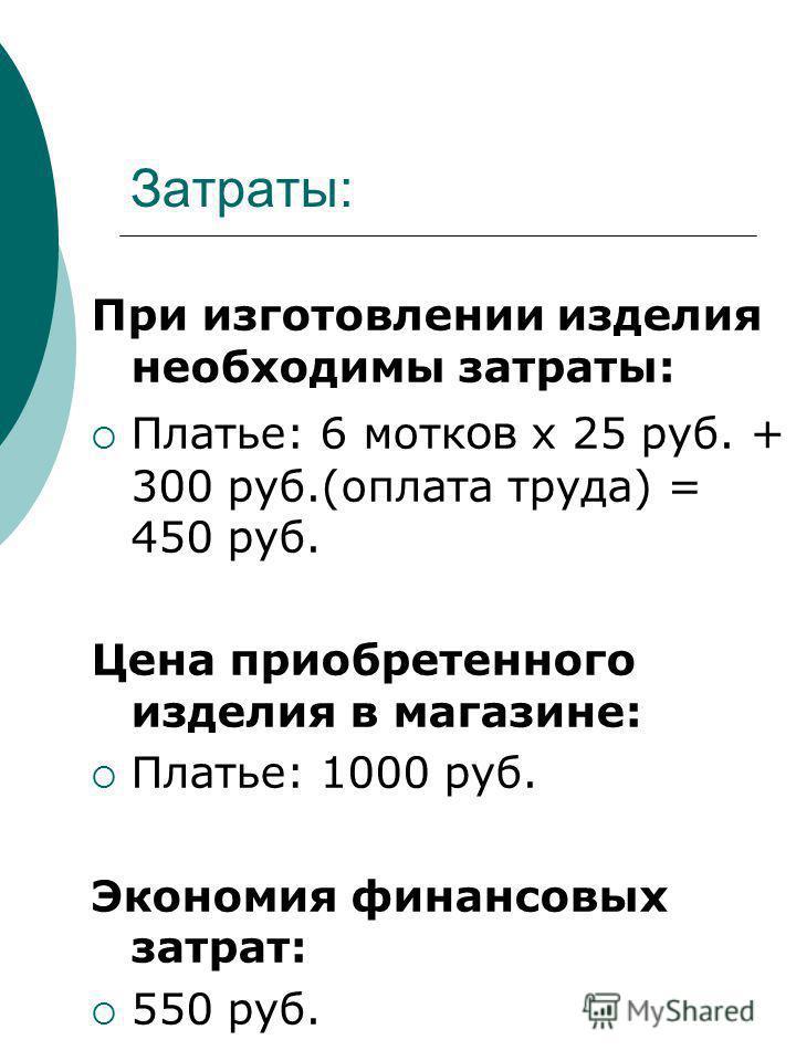 Затраты: При изготовлении изделия необходимы затраты: Платье: 6 мотков х 25 руб. + 300 руб.(оплата труда) = 450 руб. Цена приобретенного изделия в магазине: Платье: 1000 руб. Экономия финансовых затрат: 550 руб.