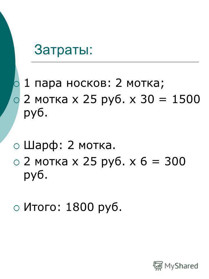 Затраты: 1 пара носков: 2 мотка; 2 мотка х 25 руб. х 30 = 1500 руб. Шарф: 2 мотка. 2 мотка х 25 руб. х 6 = 300 руб. Итого: 1800 руб.