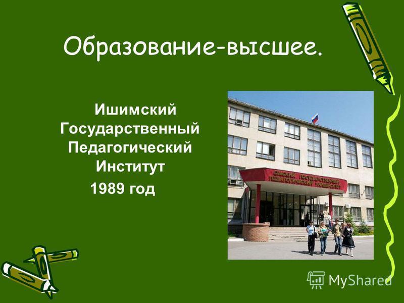 Образование-высшее. Ишимский Государственный Педагогический Институт 1989 год