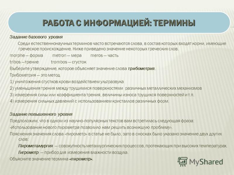 Задание базового уровня Среди естественнонаучных терминов часто встречаются слова, в состав которых входят корни, имеющие греческое происхождение. Ниже приведено значение некоторых греческих слов. morphe форма metron мера meros часть tribos трение tr
