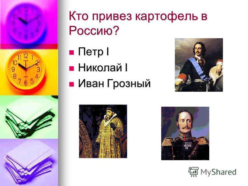 Кто привез картофель в Россию? Петр I Петр I Николай I Николай I Иван Грозный Иван Грозный