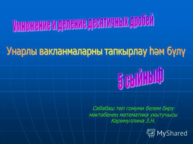 Сабабаш төп гомуми белем бирү мәктәбенең математика укытучысы Каримуллина З.Н.