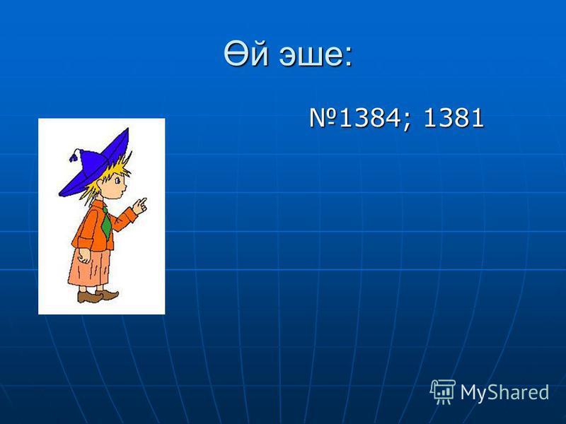 Өй эше: Өй эше: 1384; 1381 1384; 1381