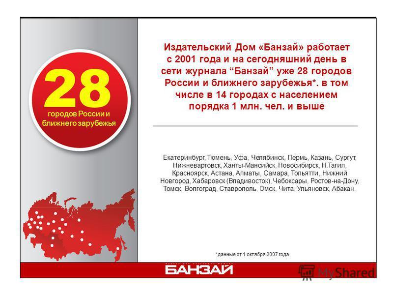 Издательский Дом «Банзай» работает с 2001 года и на сегодняшний день в сети журнала Банзай уже 28 городов России и ближнего зарубежья*. в том числе в 14 городах с населением порядка 1 млн. чел. и выше *данные от 1 октября 2007 года городов России и б