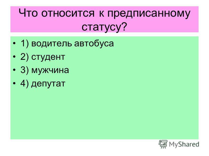 Что относится к предписанному статусу? 1) водитель автобуса 2) студент 3) мужчина 4) депутат