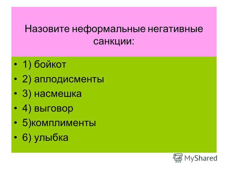 Назовите неформальные негативные санкции: 1) бойкот 2) аплодисменты 3) насмешка 4) выговор 5)комплименты 6) улыбка