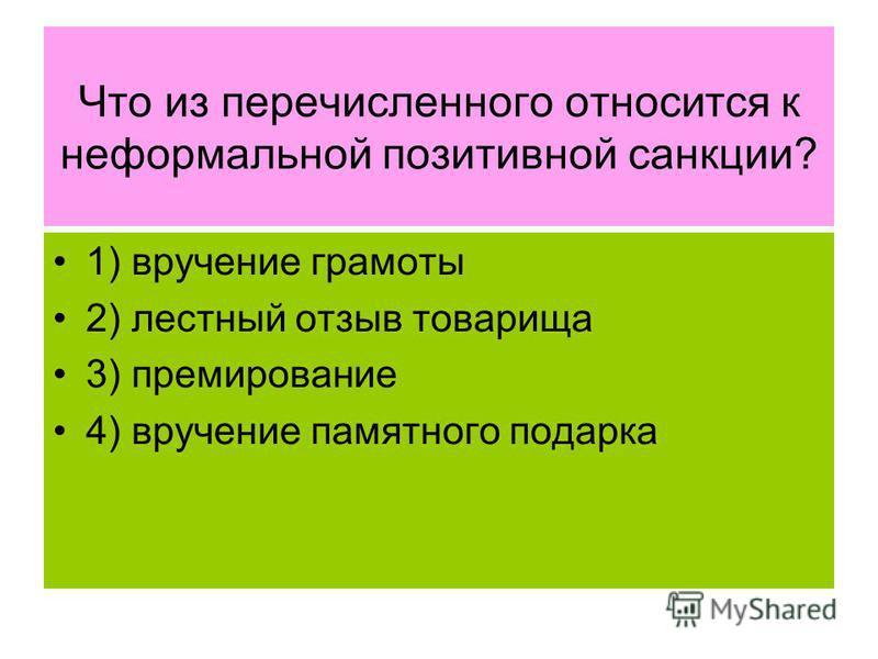 Что из перечисленного относится к неформальной позитивной санкции? 1) вручение грамоты 2) лестный отзыв товарища 3) премирование 4) вручение памятного подарка