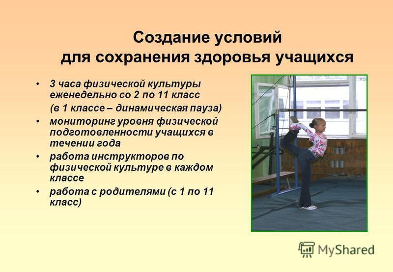 Создание условий для сохранения здоровья учащихся 3 часа физической культуры еженедельно со 2 по 11 класс (в 1 классе – динамическая пауза) мониторинг уровня физической подготовленности учащихся в течении года работа инструкторов по физической культу