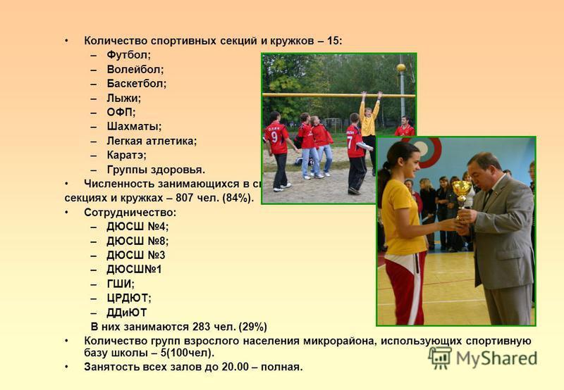 Количество спортивных секций и кружков – 15: –Футбол; –Волейбол; –Баскетбол; –Лыжи; –ОФП; –Шахматы; –Легкая атлетика; –Каратэ; –Группы здоровья. Численность занимающихся в спортивных секциях и кружках – 807 чел. (84%). Сотрудничество: –ДЮСШ 4; –ДЮСШ