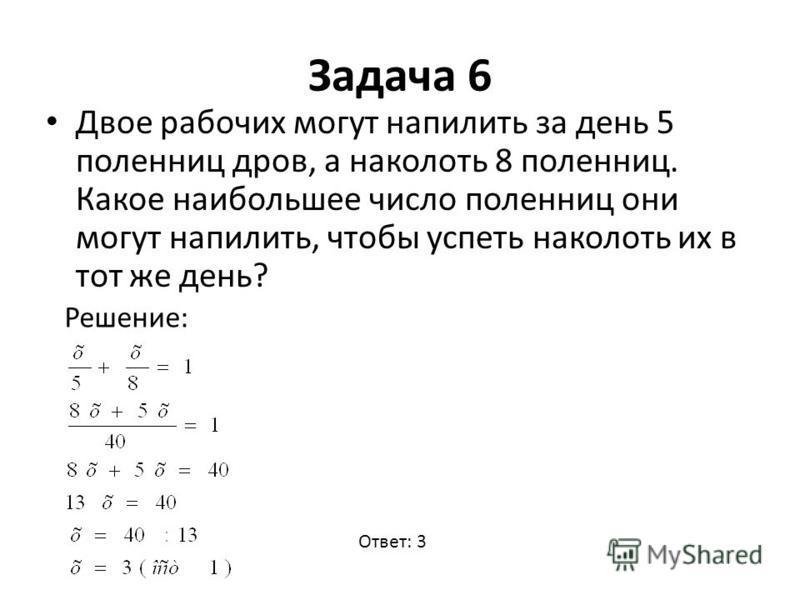 Задача 6 Двое рабочих могут напилить за день 5 поленниц дров, а наколоть 8 поленниц. Какое наибольшее число поленниц они могут напилить, чтобы успеть наколоть их в тот же день? Решение: Ответ: 3