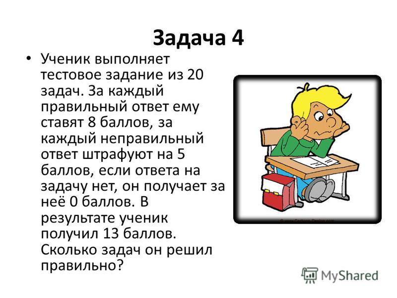 Задача 4 Ученик выполняет тестовое задание из 20 задач. За каждый правильный ответ ему ставят 8 баллов, за каждый неправильный ответ штрафуют на 5 баллов, если ответа на задачу нет, он получает за неё 0 баллов. В результате ученик получил 13 баллов.