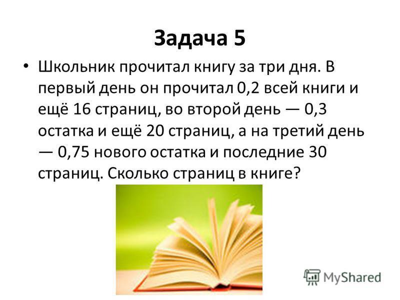 Задача 5 Школьник прочитал книгу за три дня. В первый день он прочитал 0,2 всей книги и ещё 16 страниц, во второй день 0,3 остатка и ещё 20 страниц, а на третий день 0,75 нового остатка и последние 30 страниц. Сколько страниц в книге?