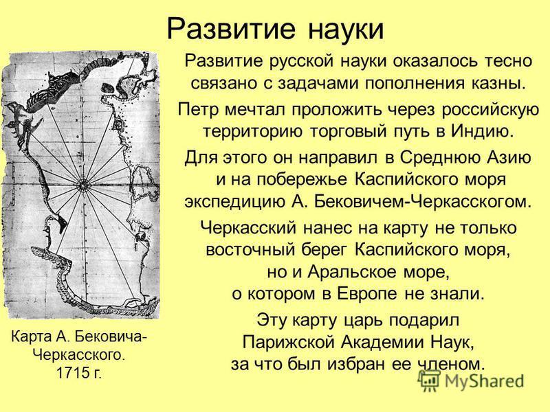 Развитие науки Развитие русской науки оказалось тесно связано с задачами пополнения казны. Петр мечтал проложить через российскую территорию торговый путь в Индию. Для этого он направил в Среднюю Азию и на побережье Каспийского моря экспедицию А. Бек
