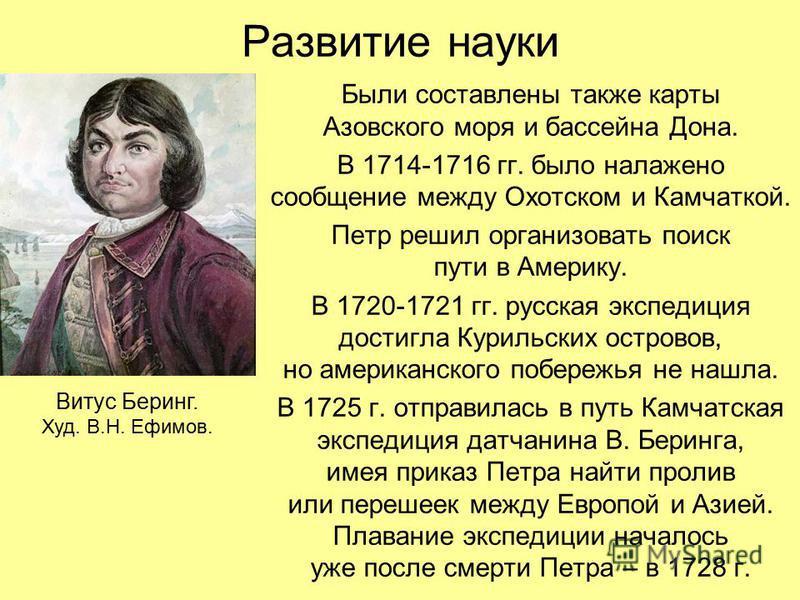 Развитие науки Были составлены также карты Азовского моря и бассейна Дона. В 1714-1716 гг. было налажено сообщение между Охотском и Камчаткой. Петр решил организовать поиск пути в Америку. В 1720-1721 гг. русская экспедиция достигла Курильских остров
