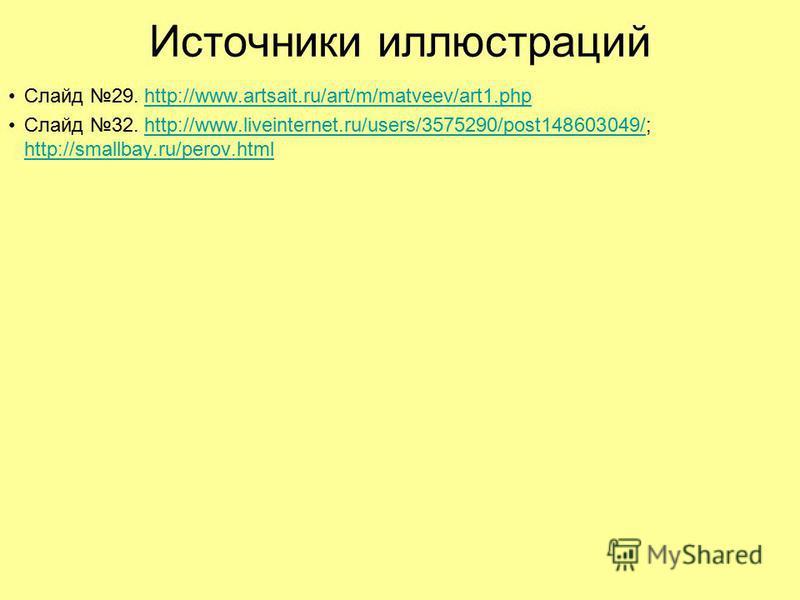 Источники иллюстраций Слайд 29. http://www.artsait.ru/art/m/matveev/art1.phphttp://www.artsait.ru/art/m/matveev/art1. php Слайд 32. http://www.liveinternet.ru/users/3575290/post148603049/; http://smallbay.ru/perov.htmlhttp://www.liveinternet.ru/users