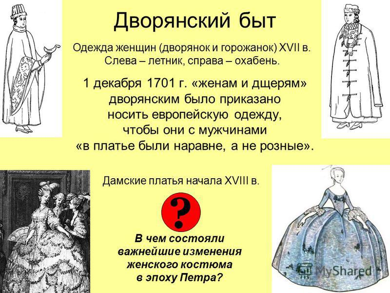 Дворянский быт 1 декабря 1701 г. «женам и дщерям» дворянским было приказано носить европейскую одежду, чтобы они с мужчинами «в платье были наравне, а не розные». Одежда женщин (дворянок и горожанок) XVII в. Слева – летник, справа – охабень. Дамские
