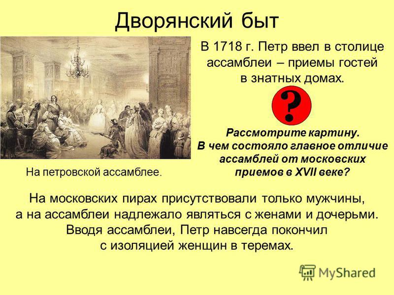 Дворянский быт В 1718 г. Петр ввел в столице ассамблеи – приемы гостей в знатных домах. Рассмотрите картину. В чем состояло главное отличие ассамблей от московских приемов в XVII веке? На петровской ассамблее. ? На московских пирах присутствовали тол