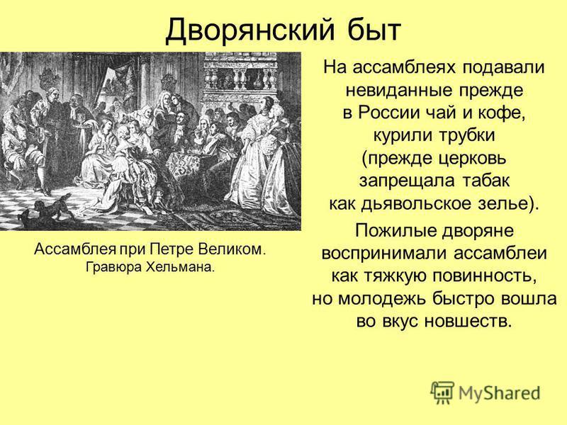 Дворянский быт На ассамблеях подавали невиданные прежде в России чай и кофе, курили трубки (прежде церковь запрещала табак как дьявольское зелье). Пожилые дворяне воспринимали ассамблеи как тяжкую повинность, но молодежь быстро вошла во вкус новшеств