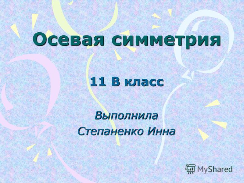 Осевая симметрия 11 В класс Выполнила Степаненко Инна