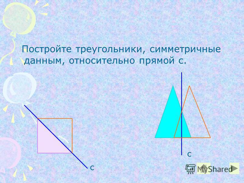 Постройте треугольники, симметричные данным, относительно прямой с. с с