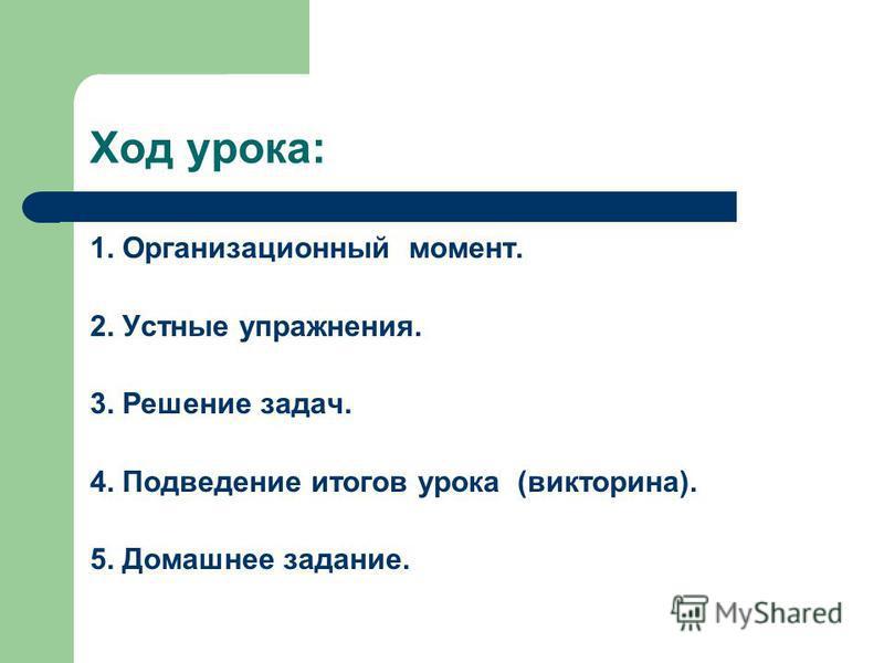 Ход урока: 1. Организационный момент. 2. Устные упражнения. 3. Решение задач. 4. Подведение итогов урока (викторина). 5. Домашнее задание.