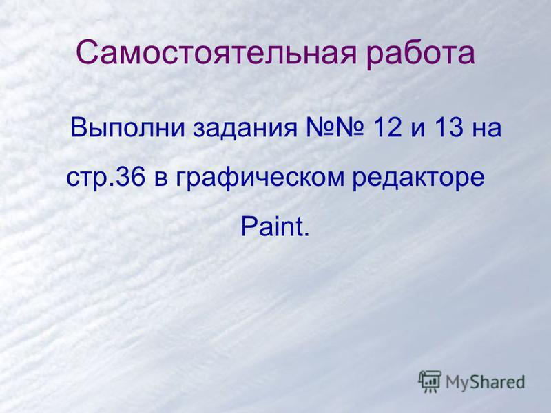 Самостоятельная работа Выполни задания 12 и 13 на стр.36 в графическом редакторе Paint.
