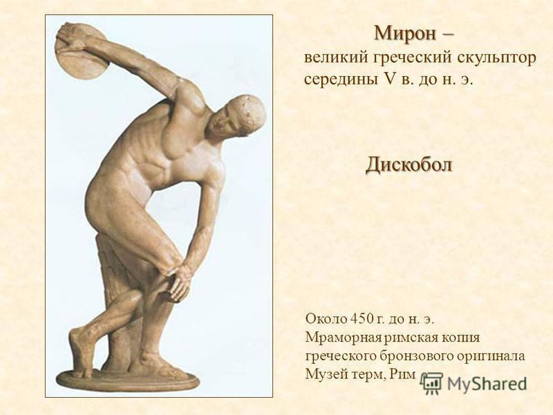 Дискобол Около 450 г. до н. э. Мраморная римская копия греческого бронзового оригинала Музей терм, Рим Мирон – Мирон – великий греческий скульптор середины V в. до н. э.