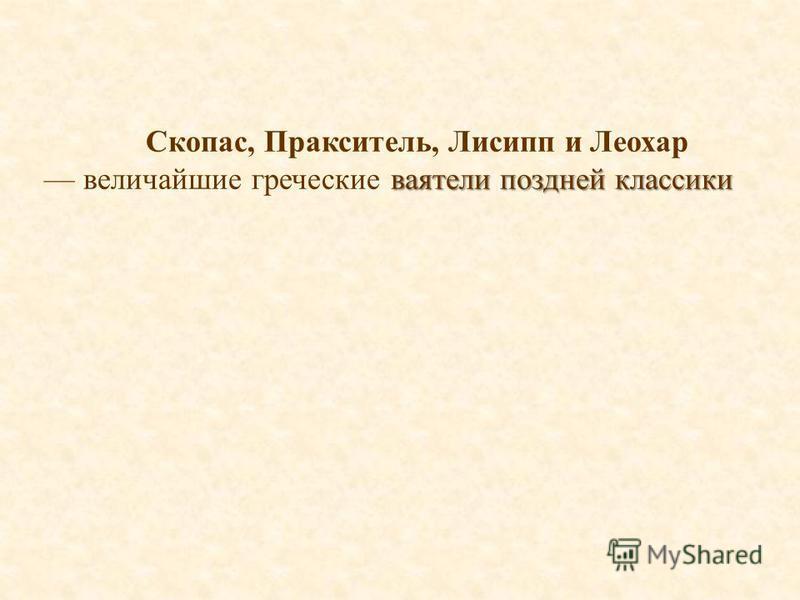 Скопас, Пракситель, Лисипп и Леохар ваятели поздней классики величайшие греческие ваятели поздней классики
