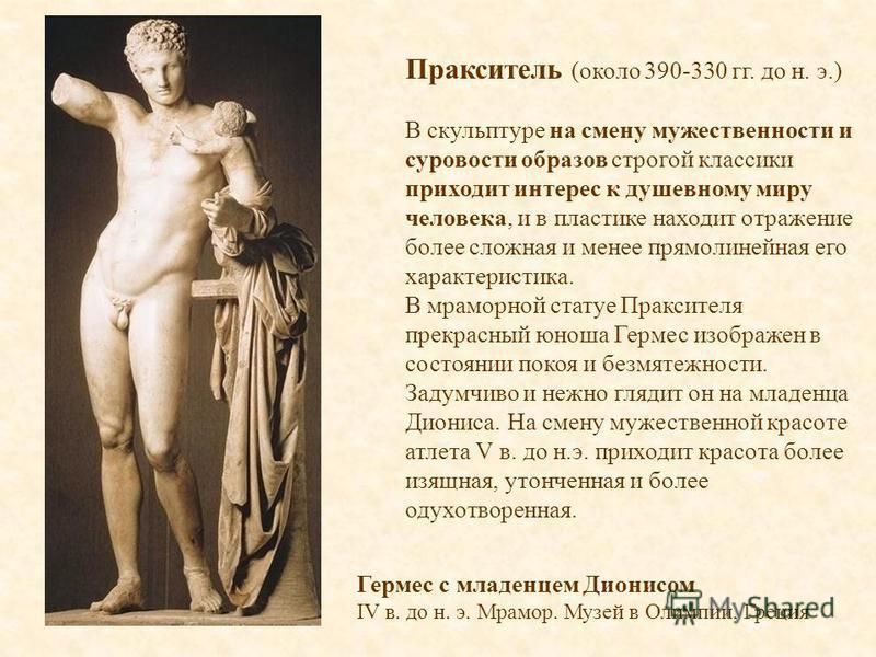 Пракситель (около 390-330 гг. до н. э.) В скульптуре на смену мужественности и суровости образов строгой классики приходит интерес к душевному миру человека, и в пластике находит отражение более сложная и менее прямолинейная его характеристика. В мра