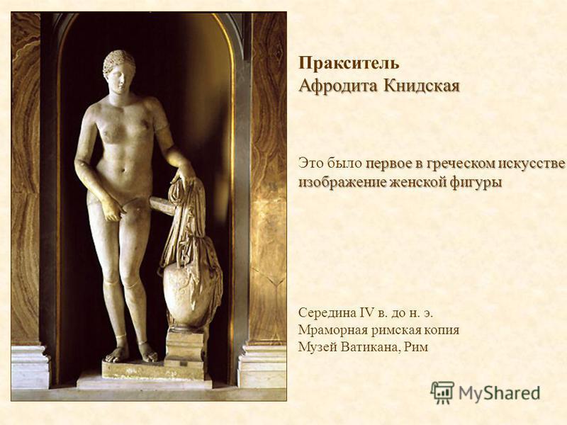 Пракситель Афродита Книдская первое в греческом искусстве изображение женской фигуры Это было первое в греческом искусстве изображение женской фигуры Середина IV в. до н. э. Мраморная римская копия Музей Ватикана, Рим