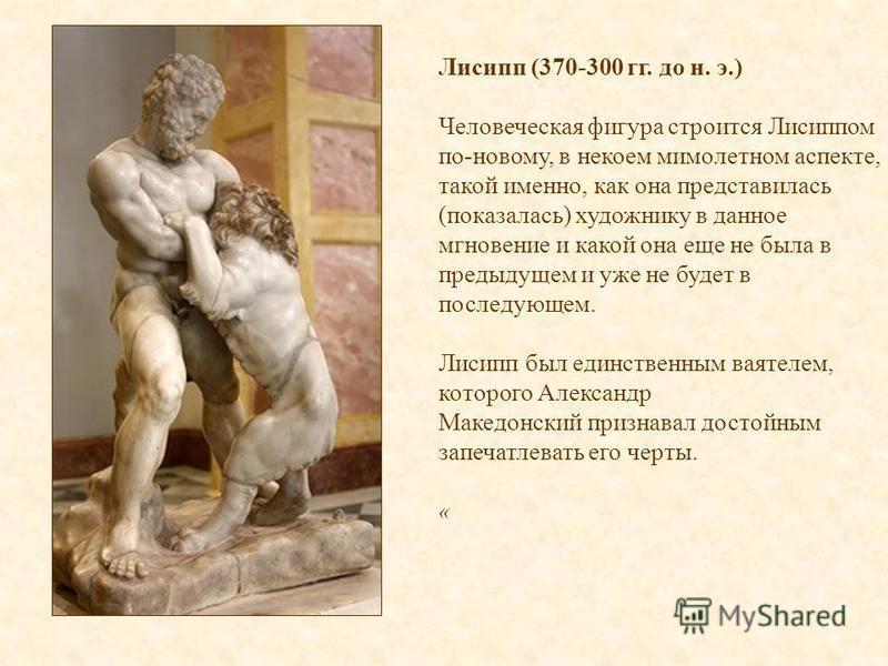 Лисипп (370-300 гг. до н. э.) Человеческая фигура строится Лисиппом по-новому, в некоем мимолетном аспекте, такой именно, как она представилась (показалась) художнику в данное мгновение и какой она еще не была в предыдущем и уже не будет в последующе