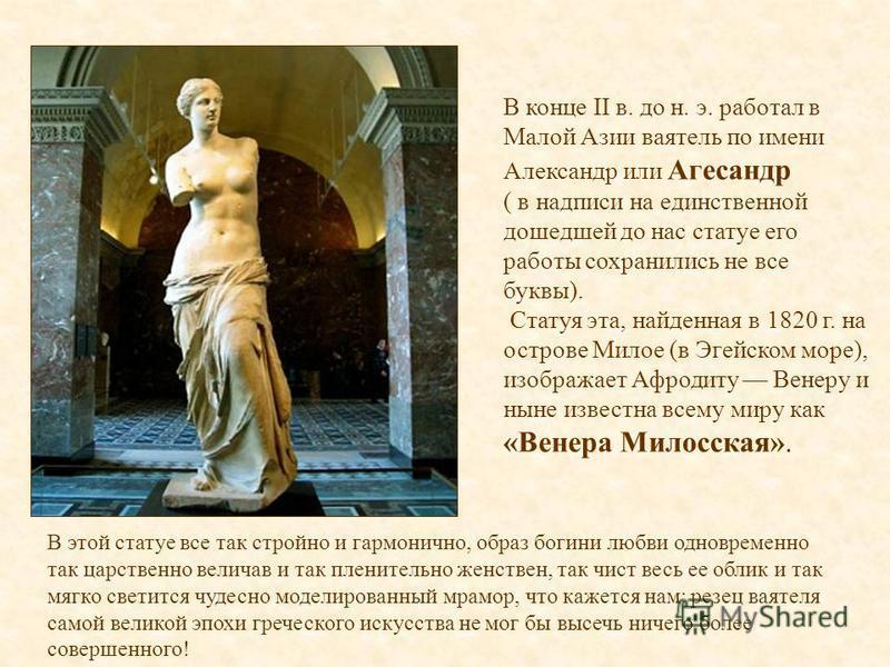 В конце II в. до н. э. работал в Малой Азии ваятель по имени Александр или Агесандр ( в надписи на единственной дошедшей до нас статуе его работы сохранились не все буквы). Статуя эта, найденная в 1820 г. на острове Милое (в Эгейском море), изображае