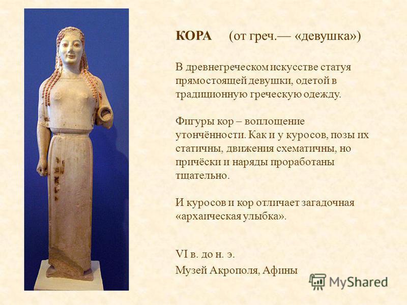 КОРА (от греч. «девушка») В древнегреческом искусстве статуя прямостоящей девушки, одетой в традиционную греческую одежду. Фигуры кор – воплощение утончённости. Как и у куросов, позы их статичны, движения схематичны, но причёски и наряды проработаны