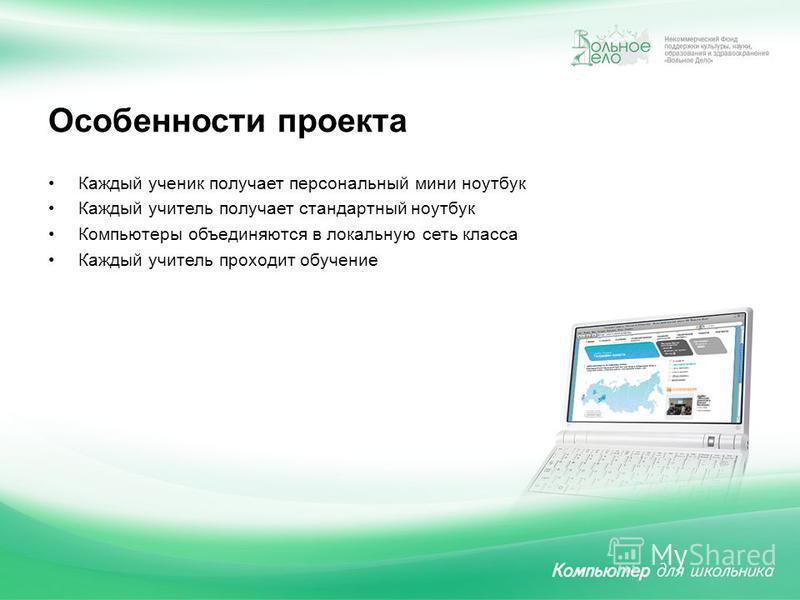 Особенности проекта Каждый ученик получает персональный мини ноутбук Каждый учитель получает стандартный ноутбук Компьютеры объединяются в локальную сеть класса Каждый учитель проходит обучение