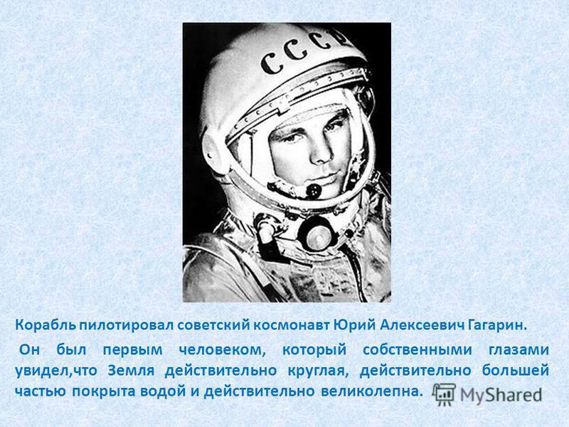Корабль пилотировал советский космонавт Юрий Алексеевич Гагарин. Он был первым человеком, который собственными глазами увидел,что Земля действительно круглая, действительно большей частью покрыта водой и действительно великолепна.