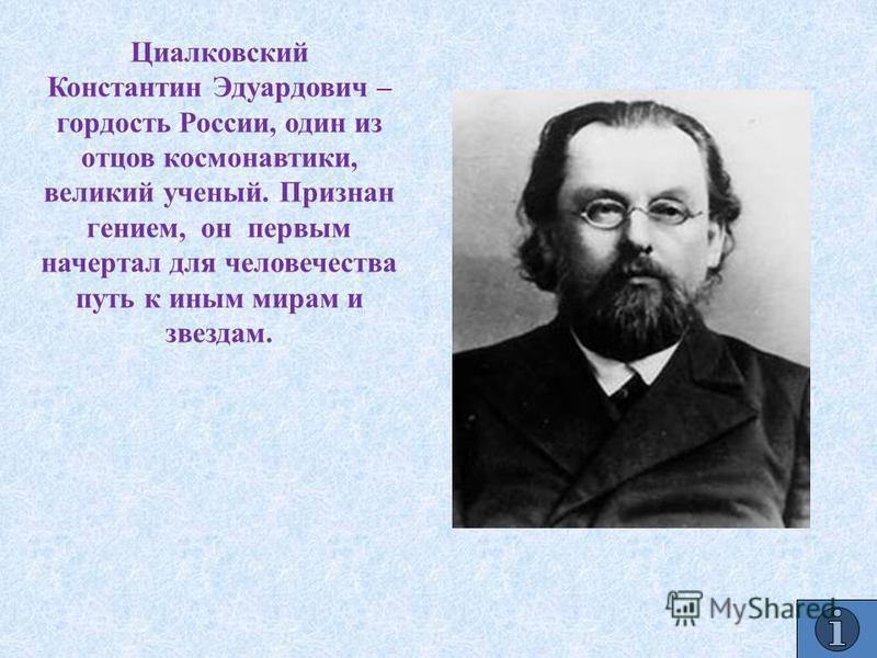 Циалковский Константин Эдуардович – гордость России, один из отцов космонавтики, великий ученый. Признан гением, он первым начертал для человечества путь к иным мирам и звездам.