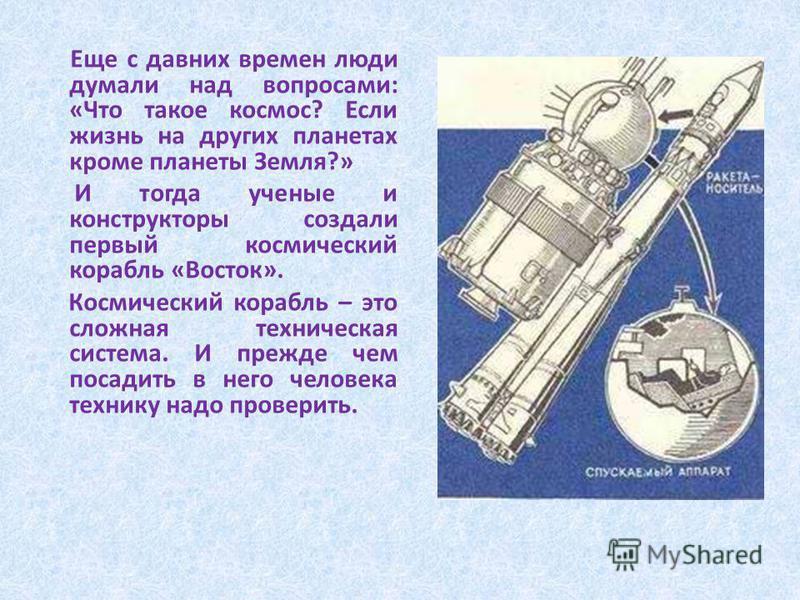 Еще с давних времен люди думали над вопросами: «Что такое космос? Если жизнь на других планетах кроме планеты Земля?» И тогда ученые и конструкторы создали первый космический корабль «Восток». Космический корабль – это сложная техническая система. И