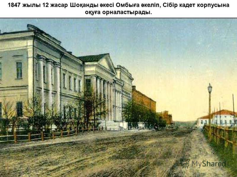 1847 жылы 12 жасар Шоқанды әкесі Омбыға әкеліп, Сібір кадет корпусына оқуға орналастырады.