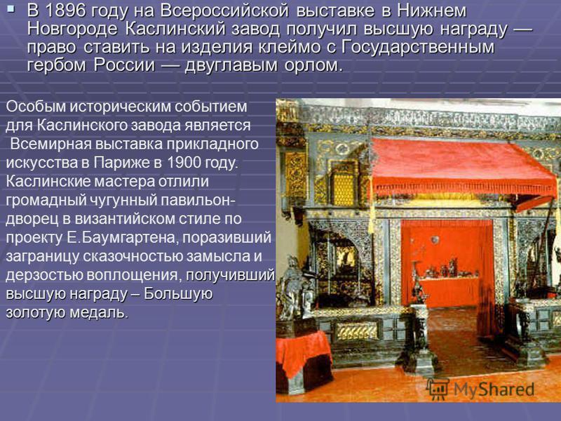В 1896 году на Всероссийской выставке в Нижнем Новгороде Каслинский завод получил высшую награду право ставить на изделия клеймо с Государственным гербом России двуглавым орлом. В 1896 году на Всероссийской выставке в Нижнем Новгороде Каслинский заво
