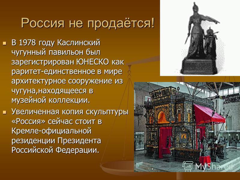 Россия не продаётся! В 1978 году Каслинский чугунный павильон был зарегистрирован ЮНЕСКО как раритет-единственное в мире архитектурное сооружение из чугуна,находящееся в музейной коллекции. Увеличенная копия скульптуры «Россия» сейчас стоит в Кремле-