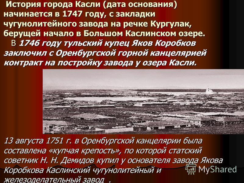 История города Касли (дата основания) начинается в 1747 году, с закладки чугунолитейного завода на речке Кургулак, берущей начало в Большом Каслинском озере. В 1746 году тульский купец Яков Коробков заключил с Оренбургской горной канцелярией контракт