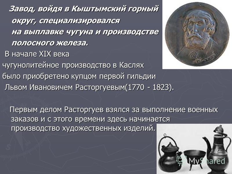 Завод, войдя в Кыштымский горный Завод, войдя в Кыштымский горный округ, специализировался округ, специализировался на выплавке чугуна и производстве на выплавке чугуна и производстве полосного железа. полосного железа. В начале XIX века В начале XIX