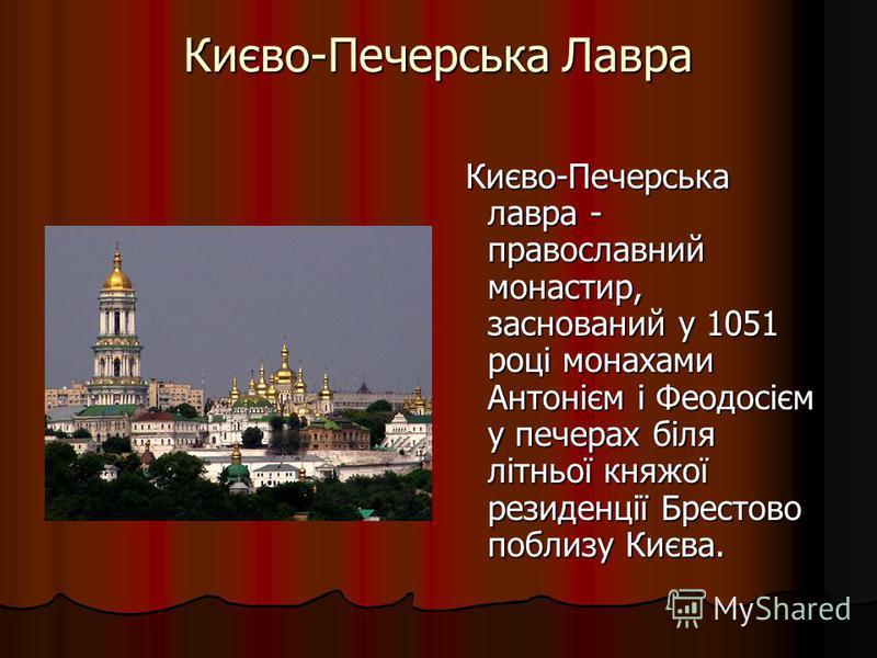 Києво-Печерська Лавра Києво-Печерська лавра - православний монастир, заснований у 1051 році монахами Антонієм і Феодосієм у печерах біля літньої княжої резиденції Брестово поблизу Києва. Києво-Печерська лавра - православний монастир, заснований у 105