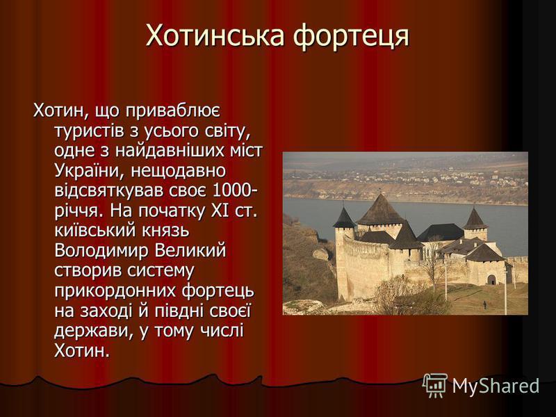 Хотинська фортеця Хотин, що приваблює туристів з усього світу, одне з найдавніших міст України, нещодавно відсвяткував своє 1000- річчя. На початку XI ст. київський князь Володимир Великий створив систему прикордонних фортець на заході й півдні своєї