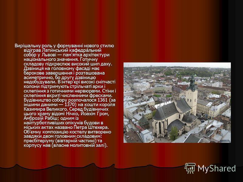 Вирішальну роль у формуванні нового стилю відіграв Лати́нський кафедра́льний собо́р у Львові пам'ятка архітектури національного значення. Готичну складову підкреслює високий шип даху. Дзвіниця на головному фасаді має барокове завершення і розташована