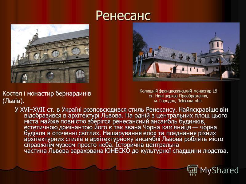 Ренесанс У XVI–XVII ст. в Україні розповсюдився стиль Ренесансу. Найяскравіше він відобразився в архітектурі Львова. На одній з центральних площ цього міста майже повністю зберігся ренесансний ансамбль будинків, естетичною домінантою його є так звана