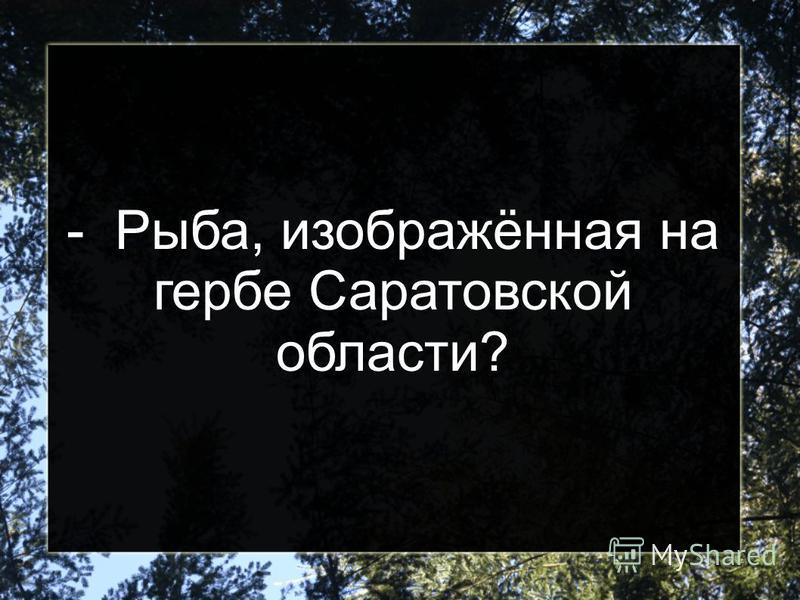 - Рыба, изображённая на гербе Саратовской области?