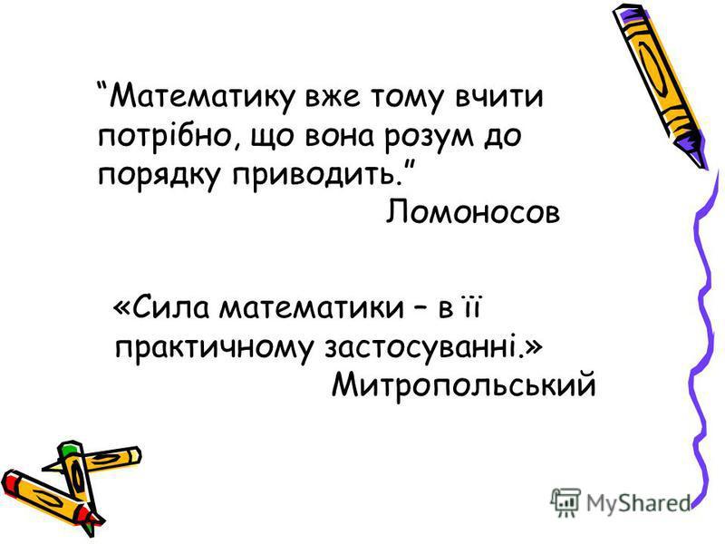 «Сила математики – в її практичному застосуванні.» Митропольський Математику вже тому вчити потрібно, що вона розум до порядку приводить. Ломоносов
